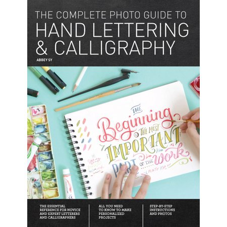 The Complete Photo Guide to Hand Lettering and Calligraphy : The Essential Reference for Novice and Expert Letterers and Calligraphers