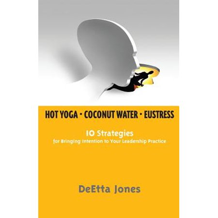 Hot Yoga, Coconut Water and Eustress : 10 Strategies for Bringing Intention to Your Leadership Practice