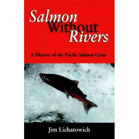 Salmon Without Rivers A History Of The Pacific Salmon Crisis By James Lichatowich