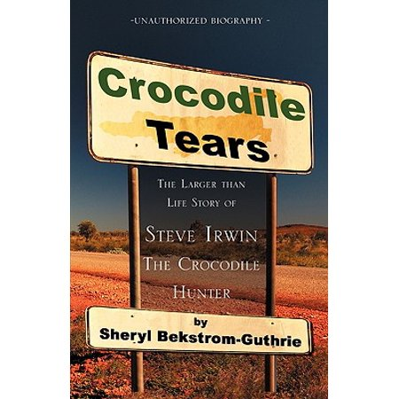 Crocodile Tears : The Larger Than Life Story of Steve Irwin, the Crocodile Hunter