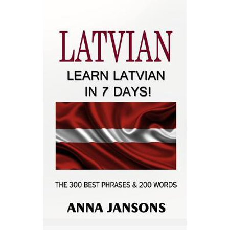 Latvian : Learn Latvian In 7 Days! The 300 Best Phrases & 200 Words: Written By Latvian Linguist and Language Expert (Learn Latvian, Latvian for Beginners, Latvian