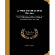 A Wall-Street Bear in Europe : With His Familiar Foreign Journal of a Tour Through Portions of England, Scotland, France and Italy