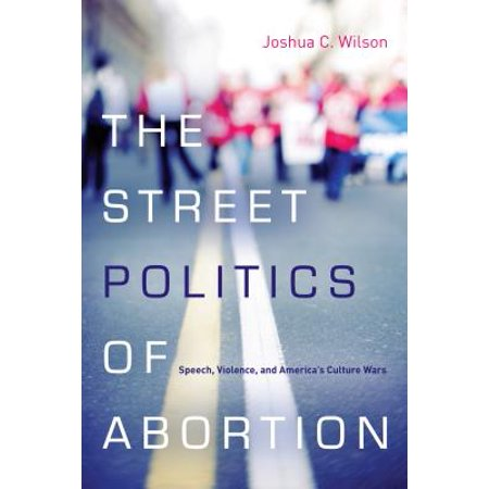 The Street Politics of Abortion : Speech, Violence, and America's Culture Wars