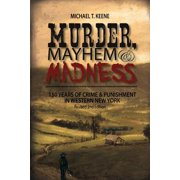 Murder, Mayhem, and Madness : 150 Years of Crime and Punishment in Western New York