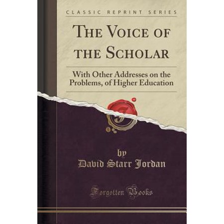 The Voice Of The Scholar  With Other Addresses On The Problems  Of Higher Education  Classic Reprint