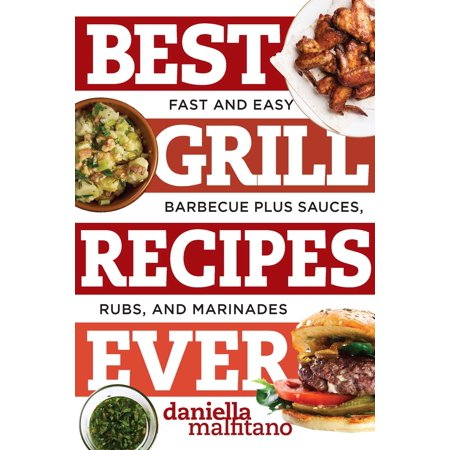 Best Grill Recipes Ever : Fast and Easy Barbecue Plus Sauces, Rubs, and