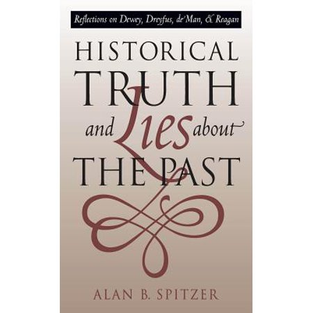 Historical Truth and Lies about the Past : Reflections on Dewey, Dreyfus, de Man, and