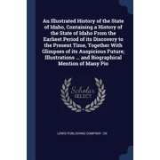 An Illustrated History of the State of Idaho, Containing a History of the State of Idaho From the Earliest Period of its Discovery to the Present Time, Together With Glimpses of its Auspicious Future;