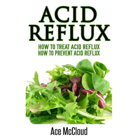 Acid Reflux: How To Treat Acid Reflux: How To Prevent Acid Reflux -