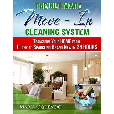 The Ultimate Move-In Cleaning System: Transform Your Home from Filthy to Sparkling Brand New in 24