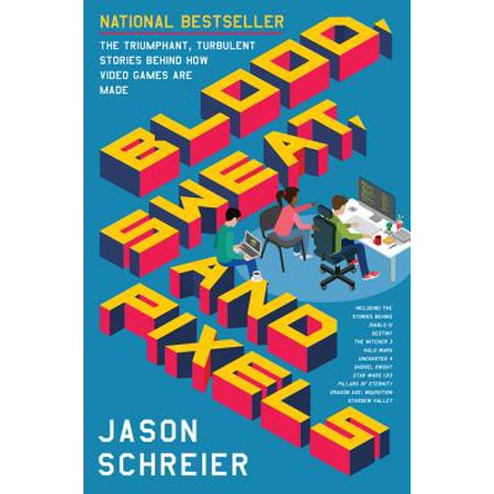 Blood, Sweat, and Pixels : The Triumphant, Turbulent Stories Behind How Video Games Are Made