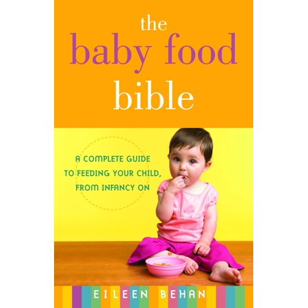 The Baby Food Bible : A Complete Guide to Feeding Your Child, from Infancy