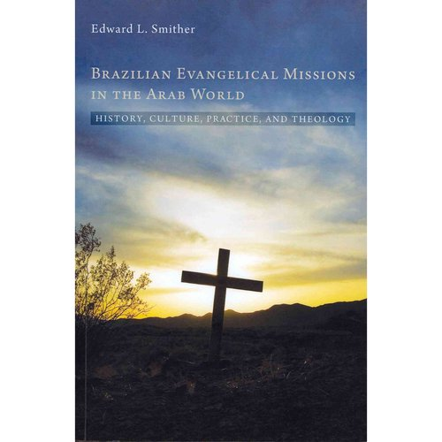 Brazilian Evangelical Missions in the Arab World: History, Culture, Practice, and Theology