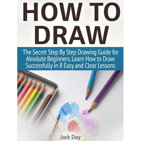 How to Draw: The Secret Step By Step Drawing Guide for Absolute Beginners. Learn How to Draw Successfully in 8 Easy and Clear Lessons -