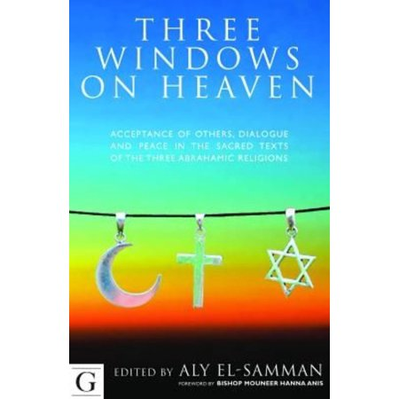 Three Windows On Heaven  Acceptance Of Others  Dialogue And Peace In The Sacred Texts Of The Three Abrahamic Religions
