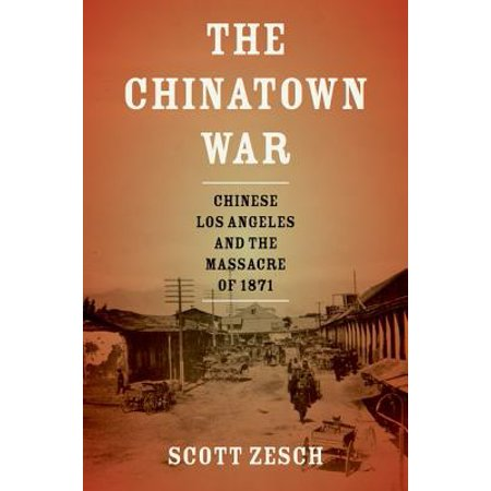 The Chinatown War : Chinese Los Angeles and the Massacre of
