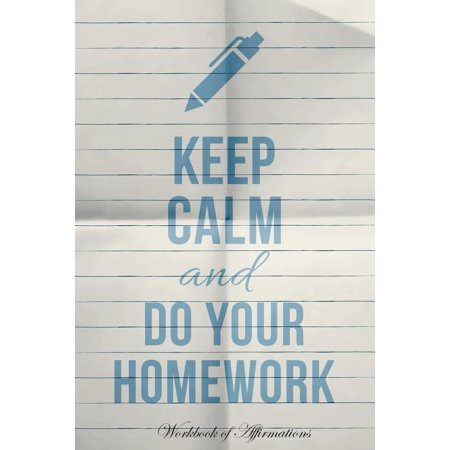 Keep Calm & Do Your Homework Workbook of Affirmations Keep Calm & Do Your Homework Workbook of Affirmations: Bullet Journal, Food Diary, Recipe Notebook, Planner, to Do List, Scrapbook, Academic