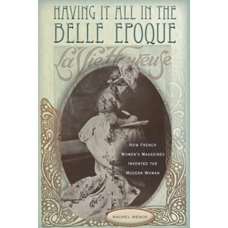 - Having It All in the Belle Epoque : How French Women's Magazines Invented the Modern Woman