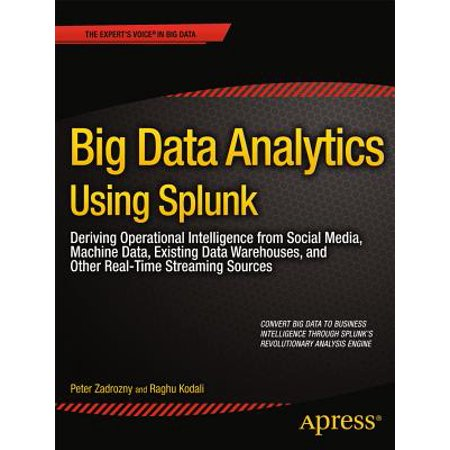 Big Data Analytics Using Splunk : Deriving Operational Intelligence from Social Media, Machine Data, Existing Data Warehouses, and Other Real-Time Streaming
