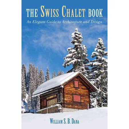 The Swiss Chalet Book: An Elegant Guide to Architecture and Design