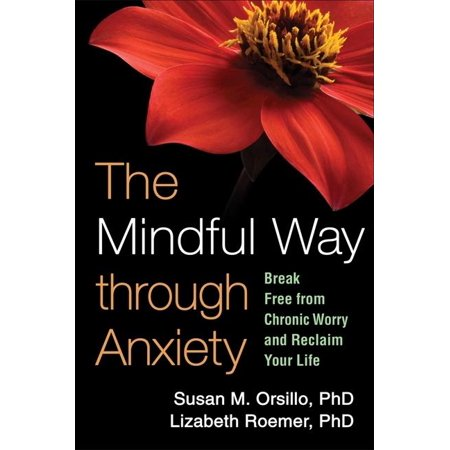 The Mindful Way through Anxiety : Break Free from Chronic Worry and Reclaim Your