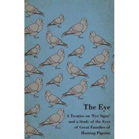 The Eye - A Treatise On 'Eye Signs' And A Study Of The Eyes Of Great Families Of Homing Pigeons -