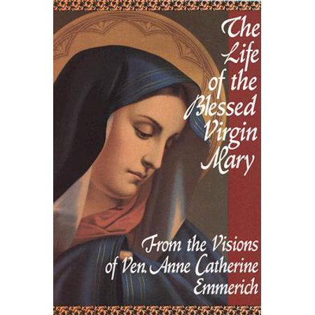 The Life of the Blessed Virgin Mary : From the Visions of Ven. Anne Catherine Emmerich