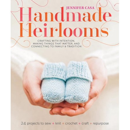 Handmade Heirlooms: Crafting With Intention, Making Things That Matter, and Connecting to Family and Tradition