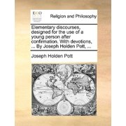 Elementary Discourses, Designed for the Use of a Young Person After Confirmation. with Devotions, ... by Joseph Holden Pott, ...