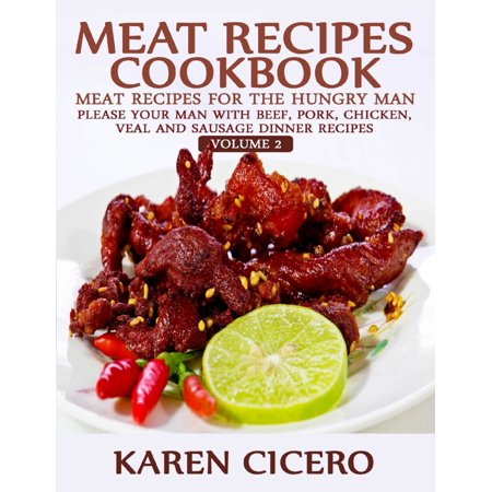 Meat Recipes Cookbook: Meat Recipes for the Hungry Man: Please Your Man With Beef, Pork, Chicken, Veal, and Sausage Recipes -