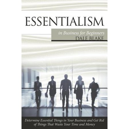 Essentialism in Business for Beginners : Determine Essential Things in Your Business and Get Rid of Things That Waste Your Time and (Things Made From Waste Material At Home)
