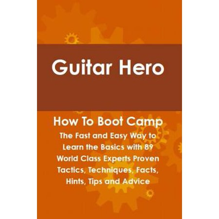Guitar Hero How To Boot Camp: The Fast and Easy Way to Learn the Basics with 89 World Class Experts Proven Tactics, Techniques, Facts, Hints, Tips and Advice - (Best Way To Learn Guitar Fast)