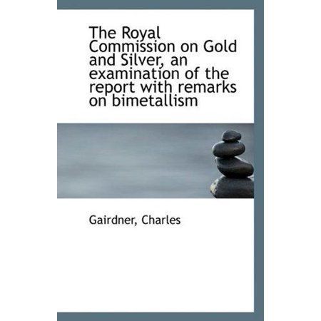 The Royal Commission On Gold And Silver  An Examination Of The Report With Remarks On Bimetallism
