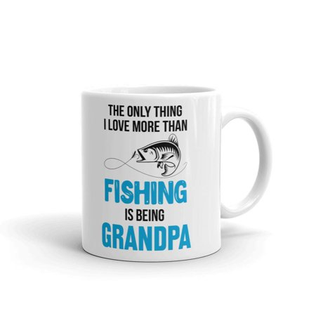 The only thing i Love More than Fishing is Being Grandpa Father's Day Coffee Tea Ceramic Mug Office Work Cup Gift 11 (Officer 11 Oz White Mug)