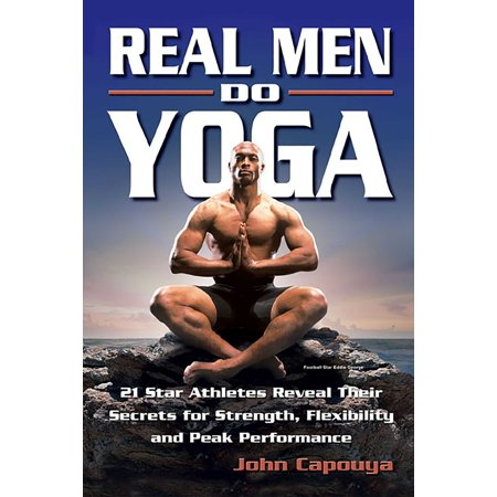 Real Men Do Yoga : 21 Star Athletes Reveal Their Secrets for Strength, Flexibility and Peak