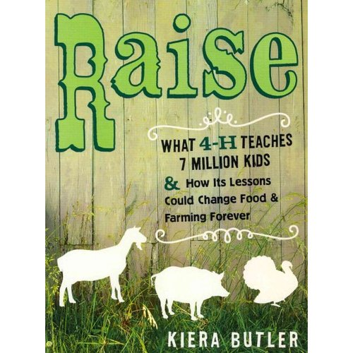Raise: What 4-H Teaches Seven Million Kids and How Its Lessons Could Change Food and Farming Forever