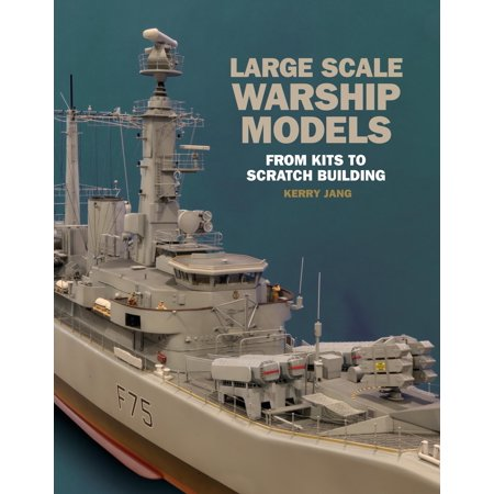 Large Scale Warship Models : From Kits to Scratch Building