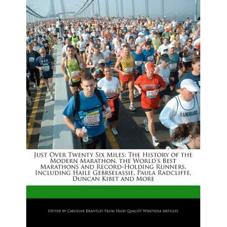 Just Over Twenty Six Miles : The History of the Modern Marathon, the World's Best Marathons and Record-Holding Runners, Including Haile Gebrselassie, Paula Radcliffe, Duncan Kibet and