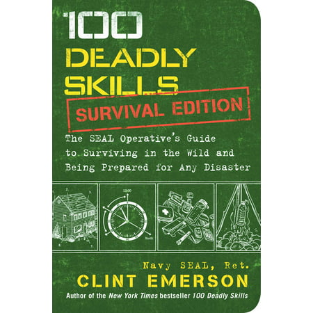 100 Deadly Skills: Survival Edition : The SEAL Operative's Guide to Surviving in the Wild and Being Prepared for Any (Legal Survival Guides)