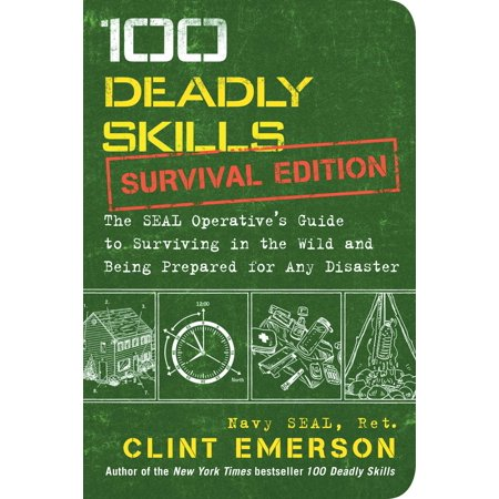 100 Deadly Skills: Survival Edition : The SEAL Operative's Guide to Surviving in the Wild and Being Prepared for Any