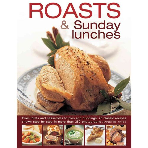 Roasts and Sunday Lunches : From Joints and Casseroles to Pies and Puddings, 70 Classic Recipes Shown Step by Step in More Than 250 Photographs