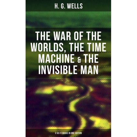 H. G. WELLS: The War of the Worlds, The Time Machine & The Invisible Man (3 Sci-Fi Books in One Edition) -