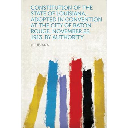 Constitution of the State of Louisiana, Adopted in Convention at the City of Baton Rouge, November 22, 1913. by - Party City Baton Rouge Louisiana