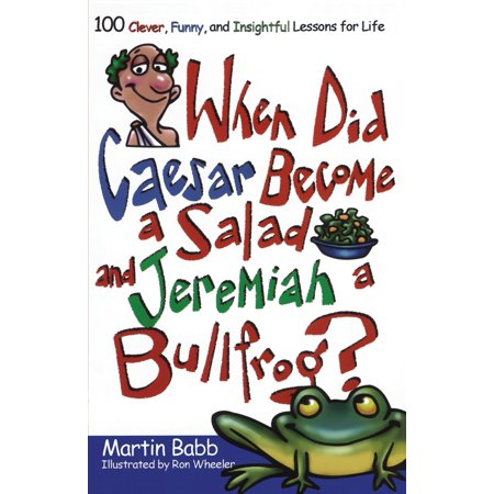 When Did Caesar Become a Salad and Jeremiah a Bullfrog? : 100 Clever, Funny, and Insightful Lessons for