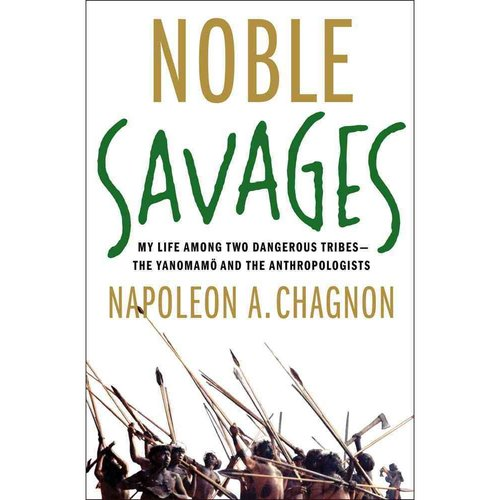 Noble Savages: My Life Among Two Dangerous Tribes - The Yanomamo and the Anthropologists