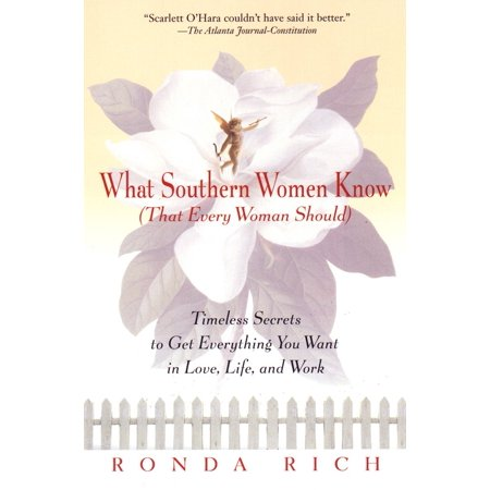 What Southern Women Know (That Every Woman Should) : Timeless Secrets to Get Everything you Want in Love, Life, and Work ()