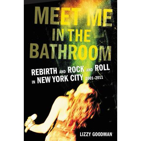Meet Me in the Bathroom : Rebirth and Rock and Roll in New York City (Add N To X Plug Me In)