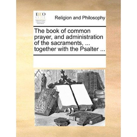 The Book of Common Prayer, and Administration of the Sacraments, ... Together with the Psalter, ... - image 1 of 1