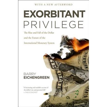 Exorbitant Privilege : The Rise and Fall of the Dollar and the Future of the International Monetary