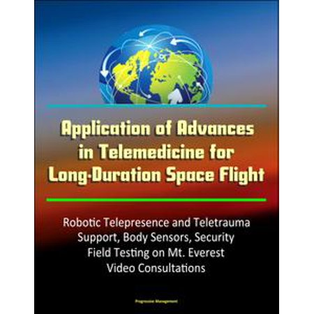 Application of Advances in Telemedicine for Long-Duration Space Flight: Robotic Telepresence and Teletrauma Support, Body Sensors, Security, Field Testing on Mt. Everest, Video Consultations - eBook